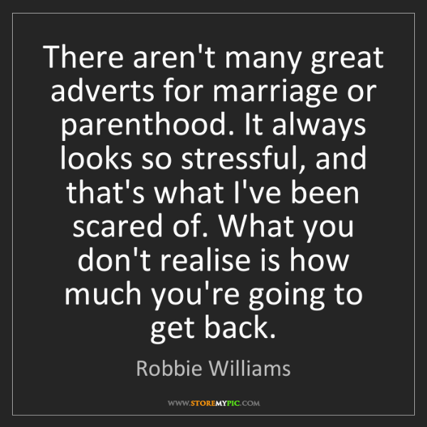 Robbie Williams: There aren't many great adverts for marriage or parenthood....