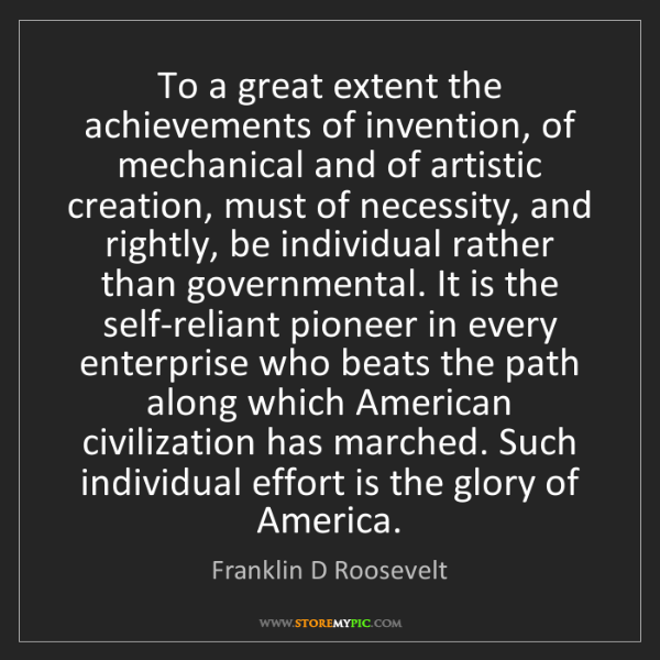 Franklin D Roosevelt: To a great extent the achievements of invention, of mechanical...