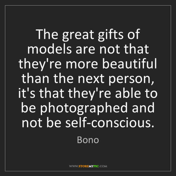 Bono: The great gifts of models are not that they're more beautiful...