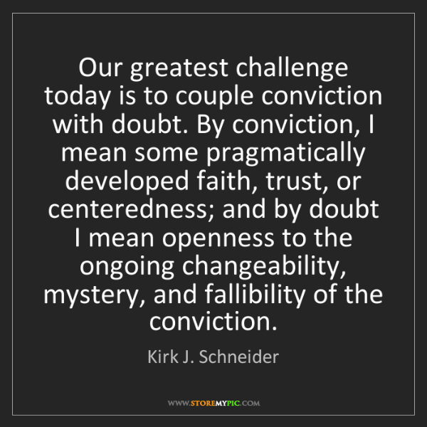 Kirk J. Schneider: Our greatest challenge today is to couple conviction...