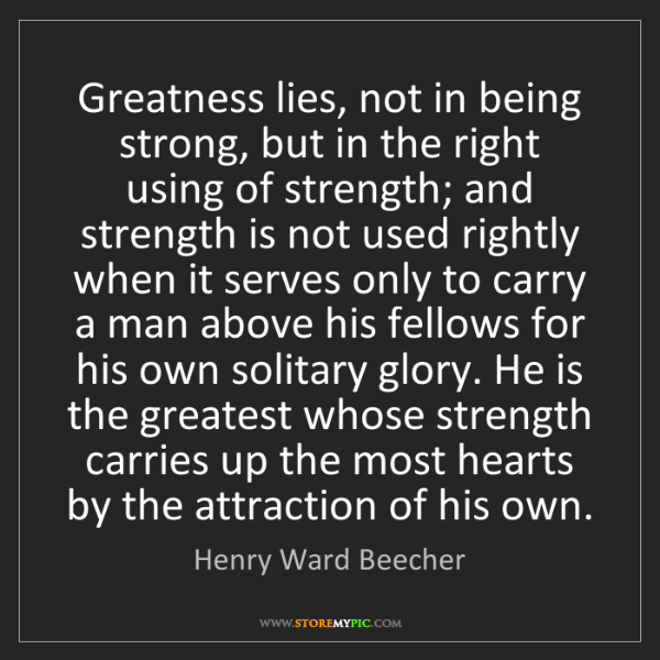 Henry Ward Beecher: Greatness lies, not in being strong, but in the right...