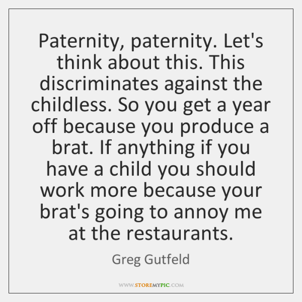 Paternity, paternity. Let's think about this. This discriminates against the childless. So ...