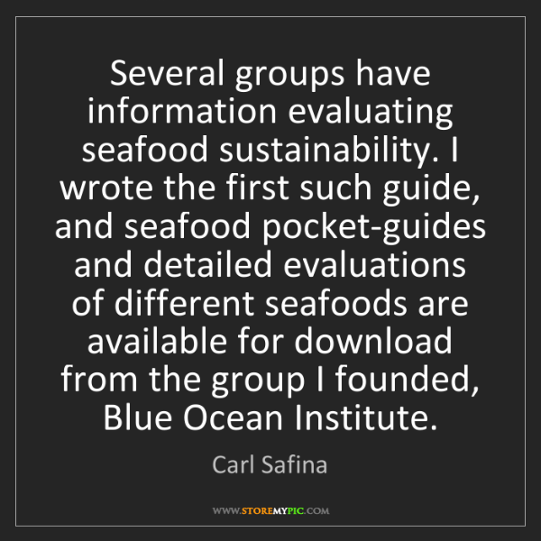 Carl Safina: Several groups have information evaluating seafood sustainability....