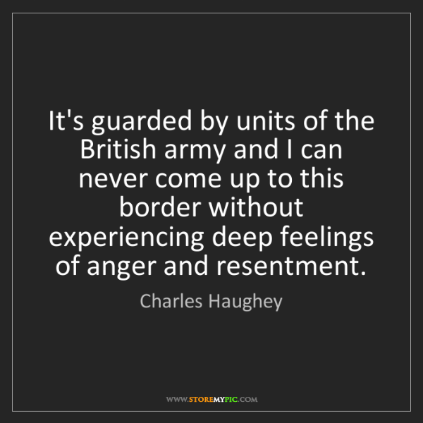 Charles Haughey: It's guarded by units of the British army and I can never...