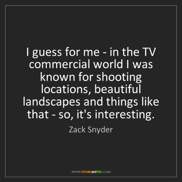 Zack Snyder: I guess for me - in the TV commercial world I was known...