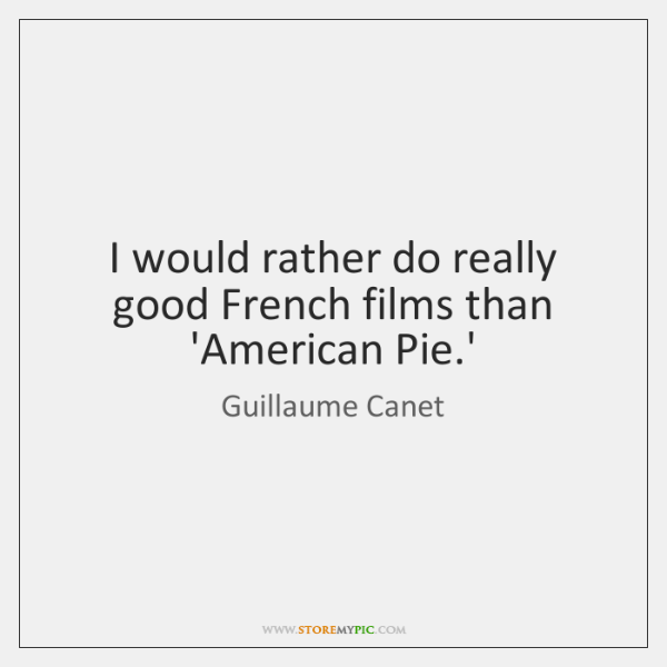 I would rather do really good French films than 'American Pie.'