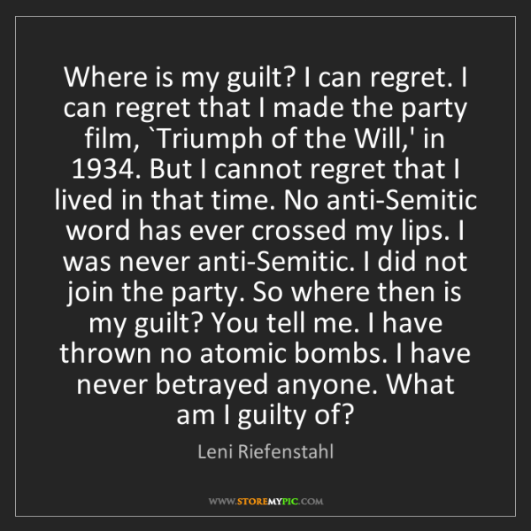 Leni Riefenstahl: Where is my guilt? I can regret. I can regret that I...