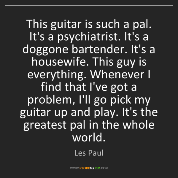 Les Paul: This guitar is such a pal. It's a psychiatrist. It's...