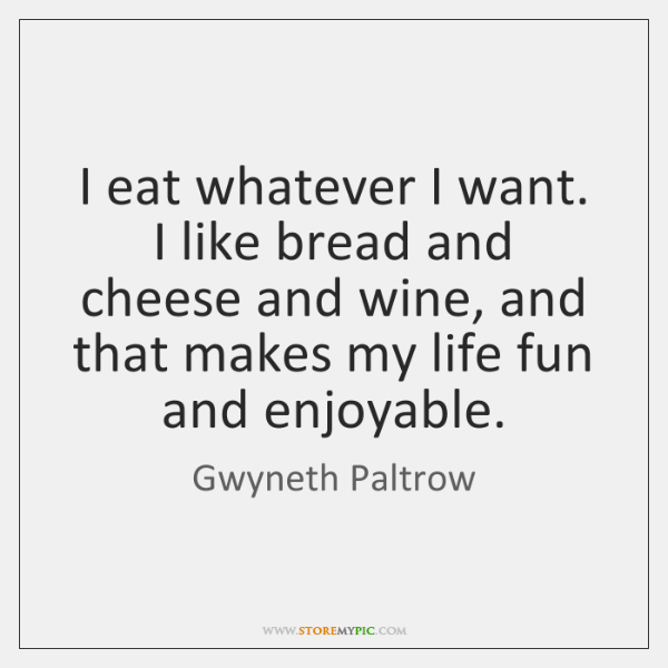 I eat whatever I want. I like bread and cheese and wine, ...