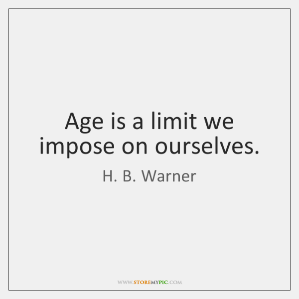 Age is a limit we impose on ourselves.