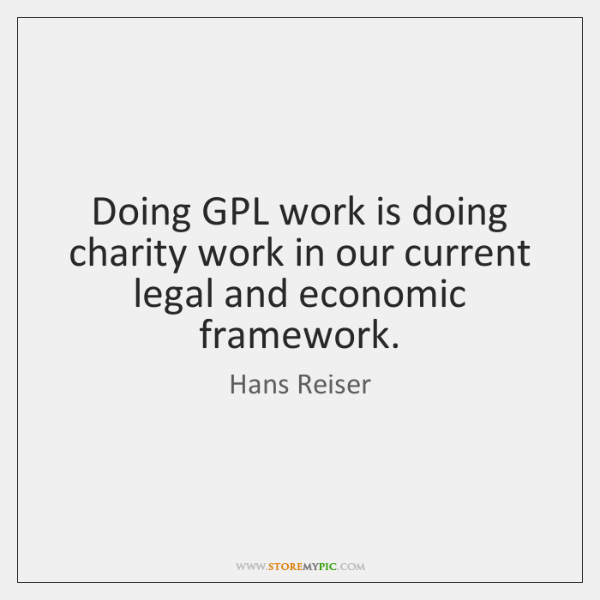 Doing GPL work is doing charity work in our current legal and ...