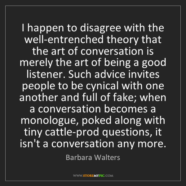 Barbara Walters: I happen to disagree with the well-entrenched theory...