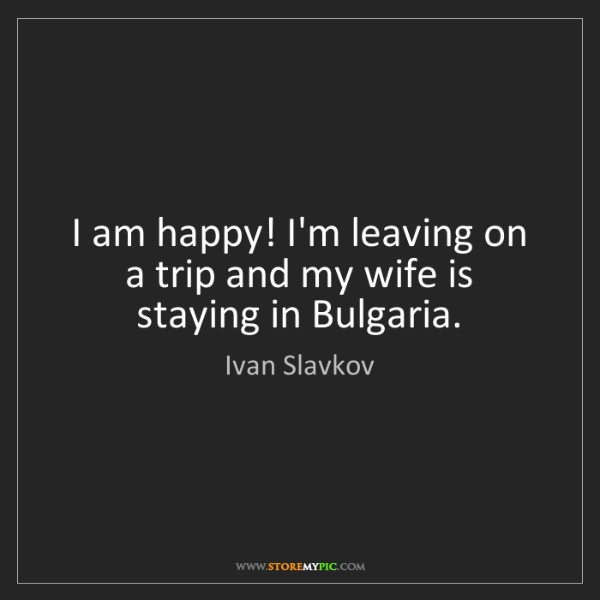 Ivan Slavkov: I am happy! I'm leaving on a trip and my wife is staying...