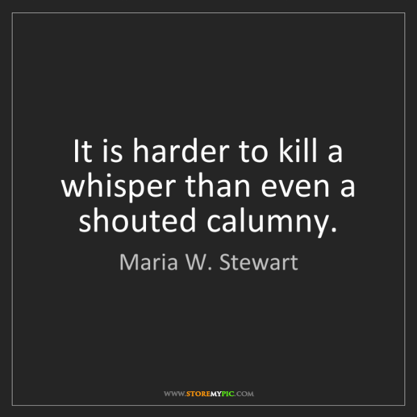 Maria W. Stewart: It is harder to kill a whisper than even a shouted calumny.