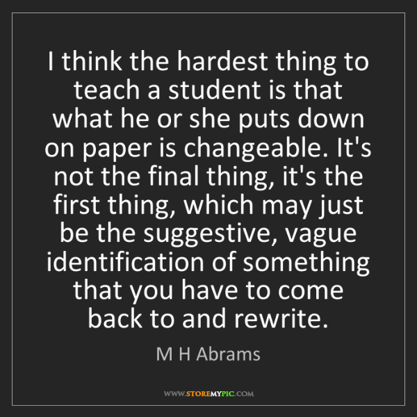 M H Abrams: I think the hardest thing to teach a student is that...