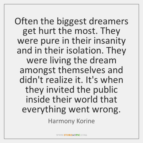 Often the biggest dreamers get hurt the most. They were pure in ...