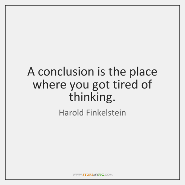 A conclusion is the place where you got tired of thinking.