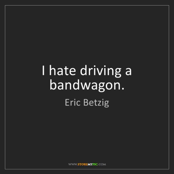 Eric Betzig: I hate driving a bandwagon.