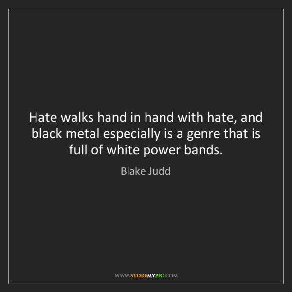 Blake Judd: Hate walks hand in hand with hate, and black metal especially...