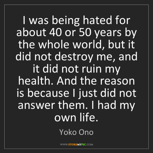 Yoko Ono: I was being hated for about 40 or 50 years by the whole...