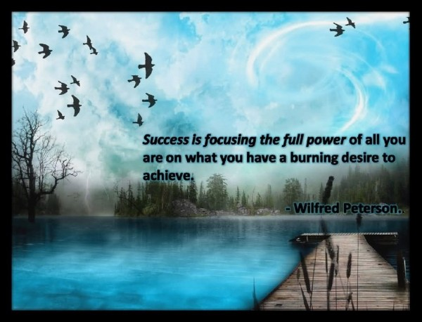 Success is focusing the full power of all you are on what you have a burning desire to