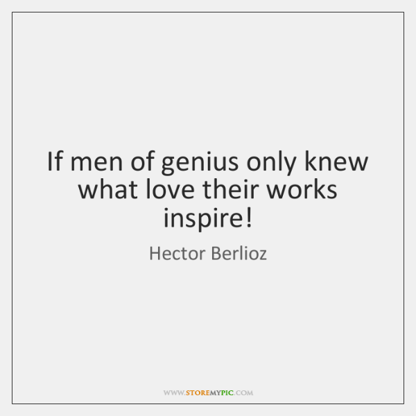 If men of genius only knew what love their works inspire!