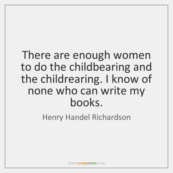 There are enough women to do the childbearing and the childrearing. I ...