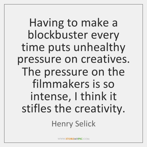 Having to make a blockbuster every time puts unhealthy pressure on creatives. ...