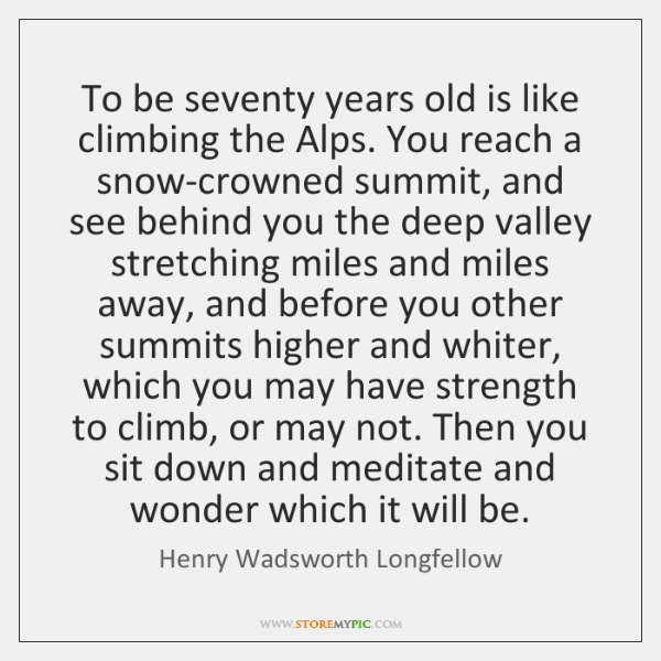 To be seventy years old is like climbing the Alps. You reach ...