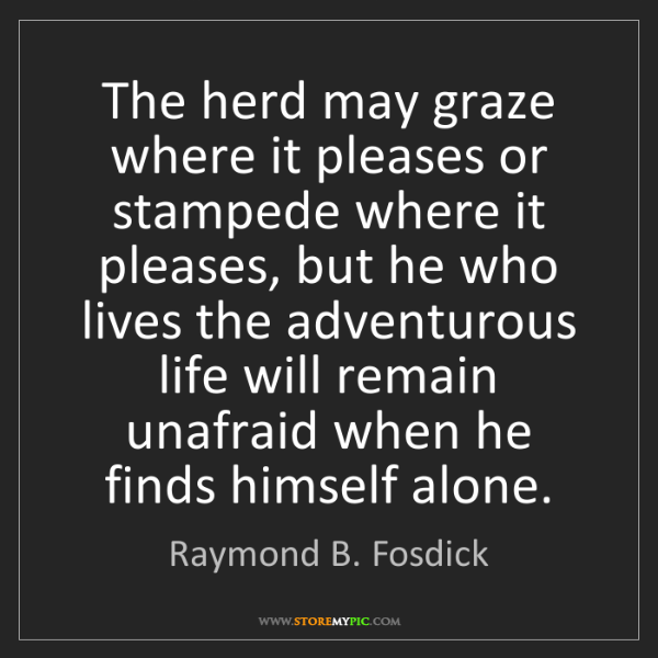 Raymond B. Fosdick: The herd may graze where it pleases or stampede where...