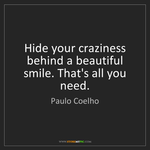 Paulo Coelho: Hide your craziness behind a beautiful smile. That's...