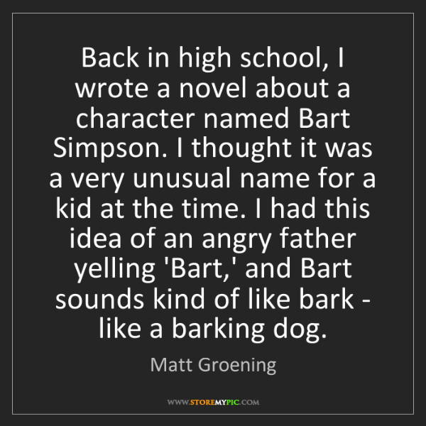 Matt Groening: Back in high school, I wrote a novel about a character...