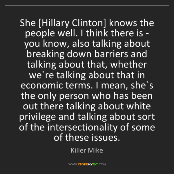Killer Mike: She [Hillary Clinton] knows the people well. I think...