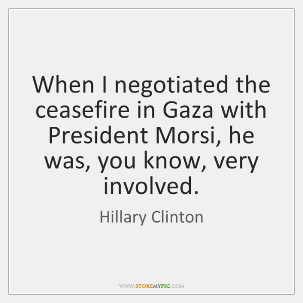 When I negotiated the ceasefire in Gaza with President Morsi, he was, ...