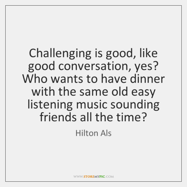 Challenging is good, like good conversation, yes? Who wants to have dinner ...