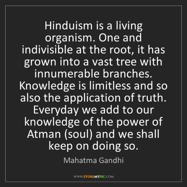 Mahatma Gandhi: Hinduism is a living organism. One and indivisible at...