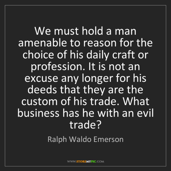 Ralph Waldo Emerson: We must hold a man amenable to reason for the choice...