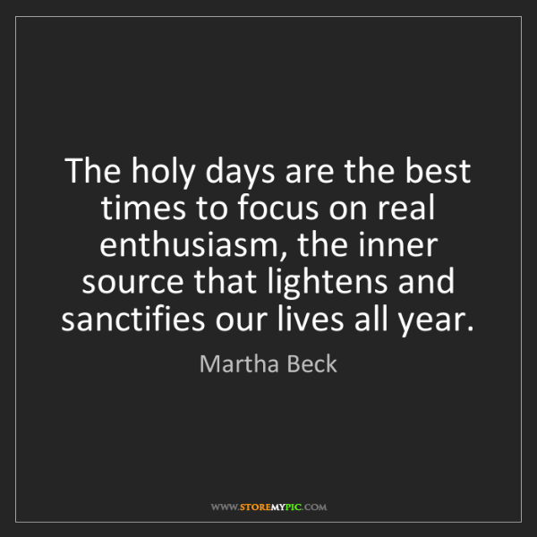 Martha Beck: The holy days are the best times to focus on real enthusiasm,...