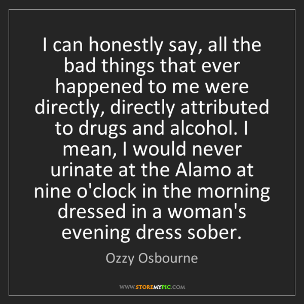 Ozzy Osbourne: I can honestly say, all the bad things that ever happened...