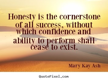 Honest is the cornerstone of all success without which confidence and ability to perfo