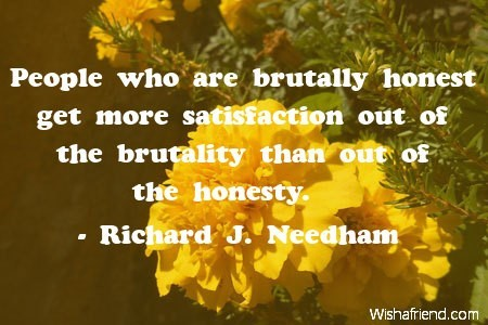 People who are brutally honest get more satisfaction out of the brutaility that out of