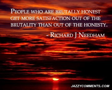 People who are brutally honest get more satisfaction out of the brutality than out of