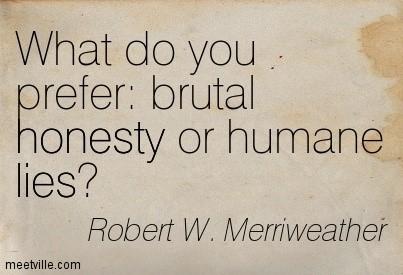 What do you prefer brutal honesty or humane lies