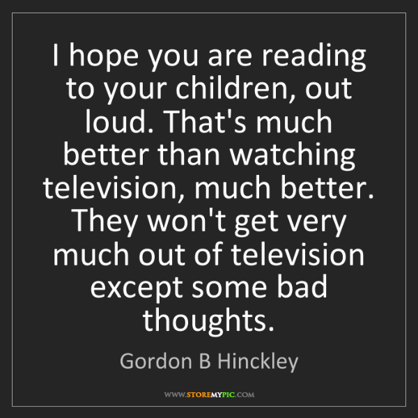 Gordon B Hinckley: I hope you are reading to your children, out loud. That's...