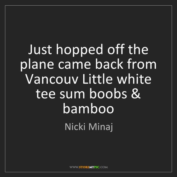 Nicki Minaj: Just hopped off the plane came back from Vancouv Little...