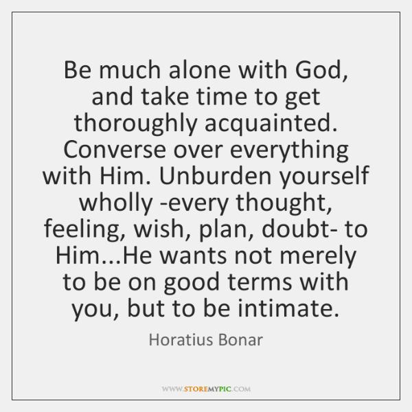 Be much alone with God, and take time to get thoroughly acquainted. ...