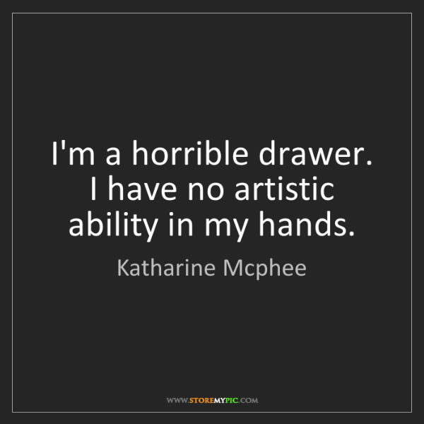 Katharine Mcphee: I'm a horrible drawer. I have no artistic ability in...