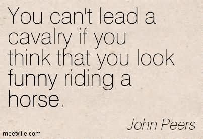 You cant lead a cavalry if you think that you look funny riding a horse