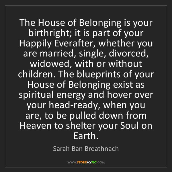 Sarah Ban Breathnach: The House of Belonging is your birthright; it is part...