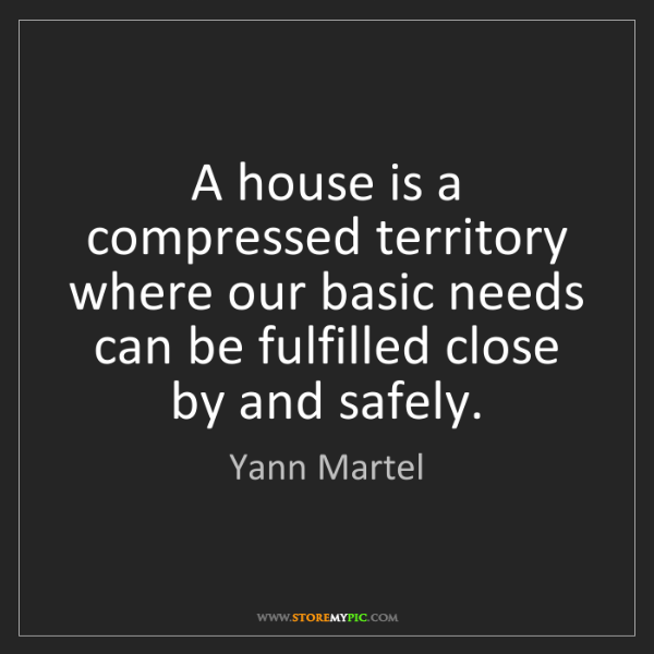Yann Martel: A house is a compressed territory where our basic needs...